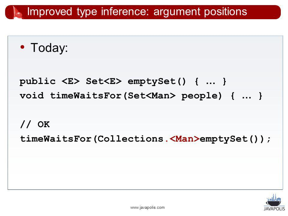 www.javapolis.com Improved type inference: argument positions Today: public Set emptySet() { … } void timeWaitsFor(Set people) { … } // OK timeWaitsFor(Collections.