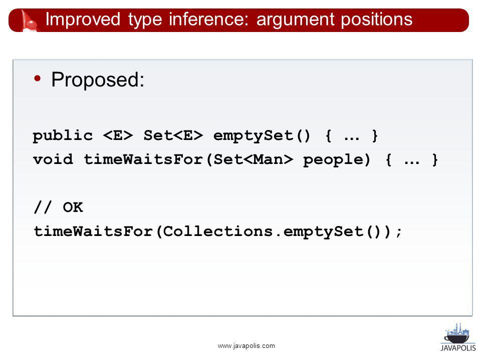 www.javapolis.com Improved type inference: argument positions Proposed: public Set emptySet() { … } void timeWaitsFor(Set people) { … } // OK timeWaitsFor(Collections.emptySet());