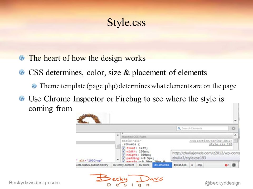 Beckydavisdesign.com @beckyddesign Style.css The heart of how the design works CSS determines, color, size & placement of elements Theme template (page.php) determines what elements are on the page Use Chrome Inspector or Firebug to see where the style is coming from