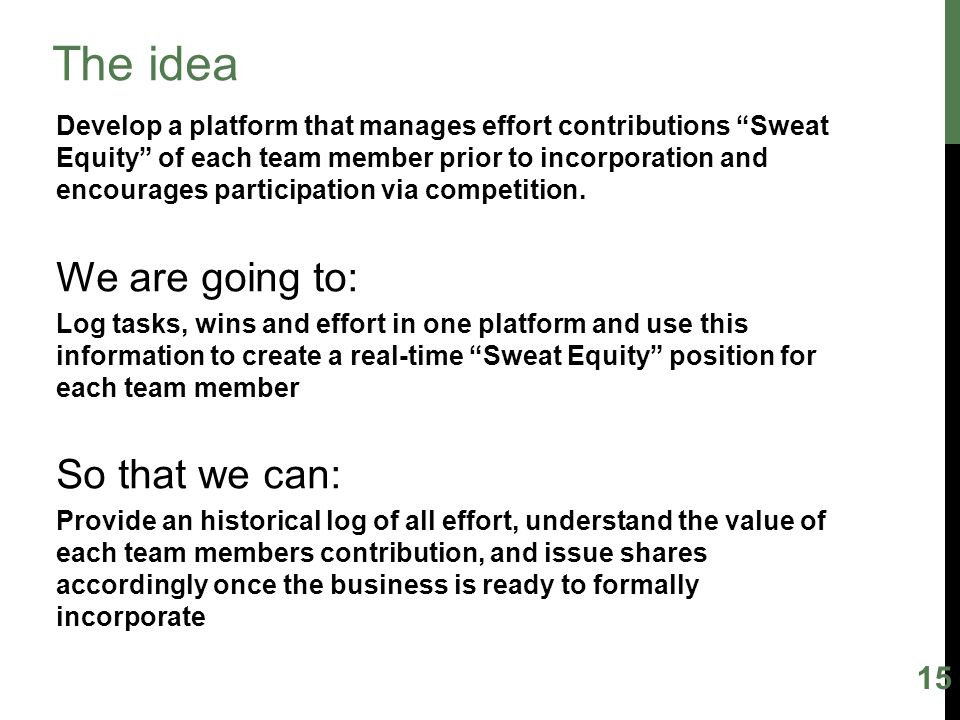 15 The idea Develop a platform that manages effort contributions Sweat Equity of each team member prior to incorporation and encourages participation via competition.