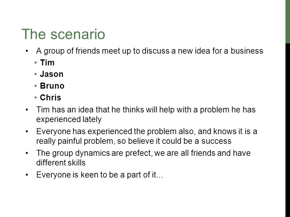 The scenario A group of friends meet up to discuss a new idea for a business Tim Jason Bruno Chris Tim has an idea that he thinks will help with a problem he has experienced lately Everyone has experienced the problem also, and knows it is a really painful problem, so believe it could be a success The group dynamics are prefect, we are all friends and have different skills Everyone is keen to be a part of it...
