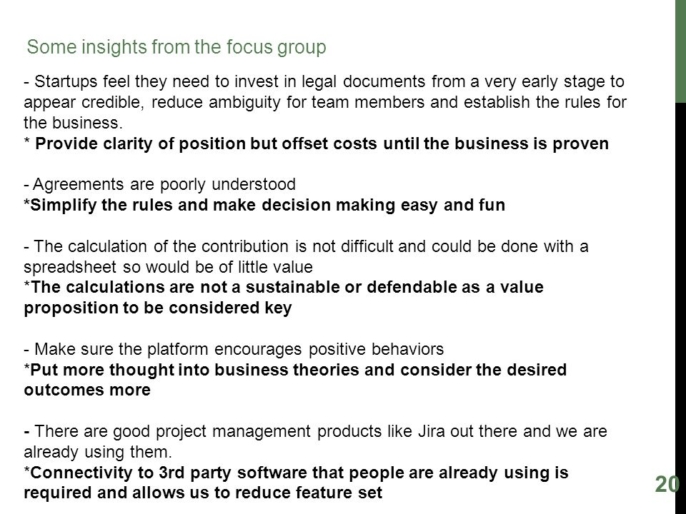 20 Some insights from the focus group - Startups feel they need to invest in legal documents from a very early stage to appear credible, reduce ambiguity for team members and establish the rules for the business.