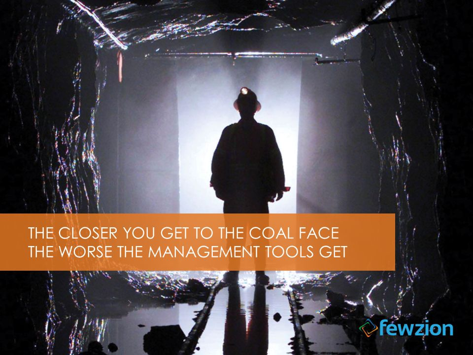 THE CLOSER YOU GET TO THE COAL FACE THE WORSE THE MANAGEMENT TOOLS GET
