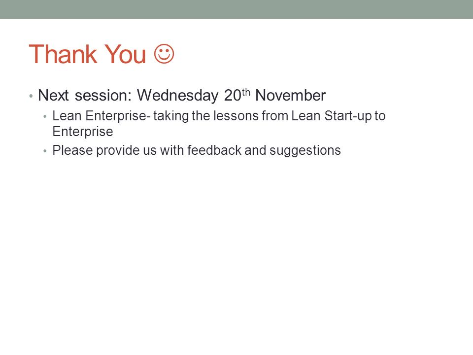 Thank You Next session: Wednesday 20 th November Lean Enterprise- taking the lessons from Lean Start-up to Enterprise Please provide us with feedback and suggestions