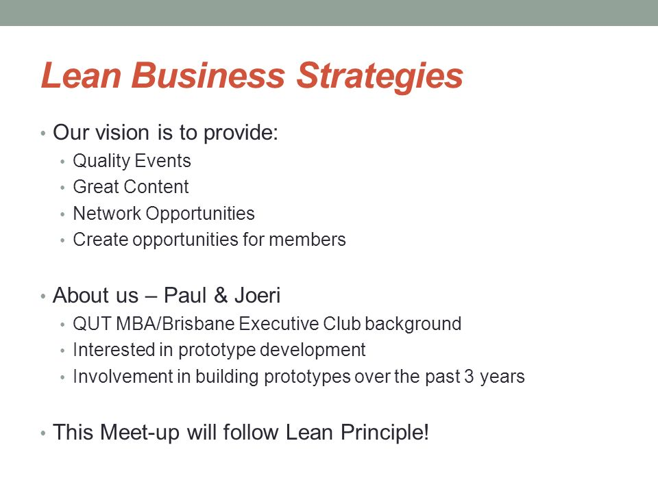 Lean Business Strategies Our vision is to provide: Quality Events Great Content Network Opportunities Create opportunities for members About us – Paul & Joeri QUT MBA/Brisbane Executive Club background Interested in prototype development Involvement in building prototypes over the past 3 years This Meet-up will follow Lean Principle!