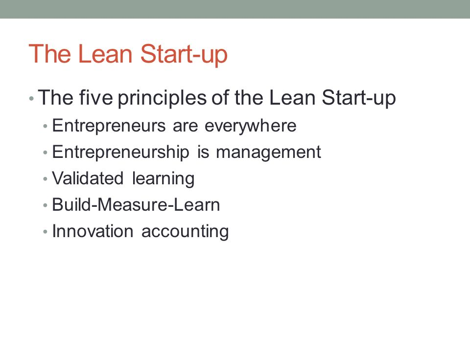 The Lean Start-up The five principles of the Lean Start-up Entrepreneurs are everywhere Entrepreneurship is management Validated learning Build-Measure-Learn Innovation accounting