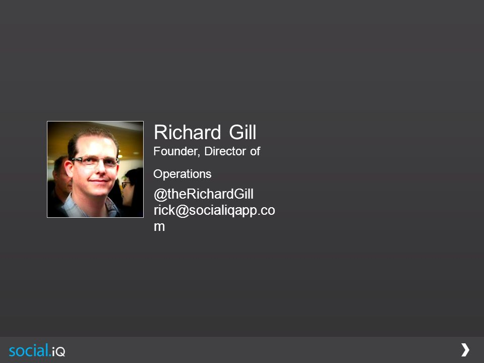 Richard Gill Founder, Director of Operations @theRichardGill rick@socialiqapp.co m