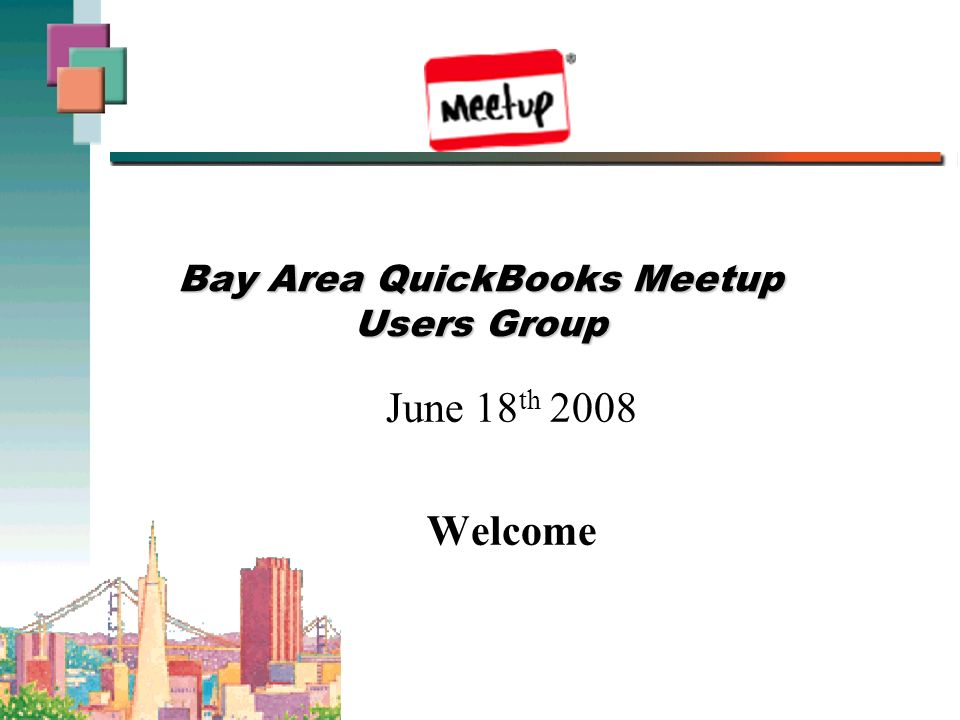Bay Area QuickBooks Meetup Users Group June 18 th 2008 Welcome