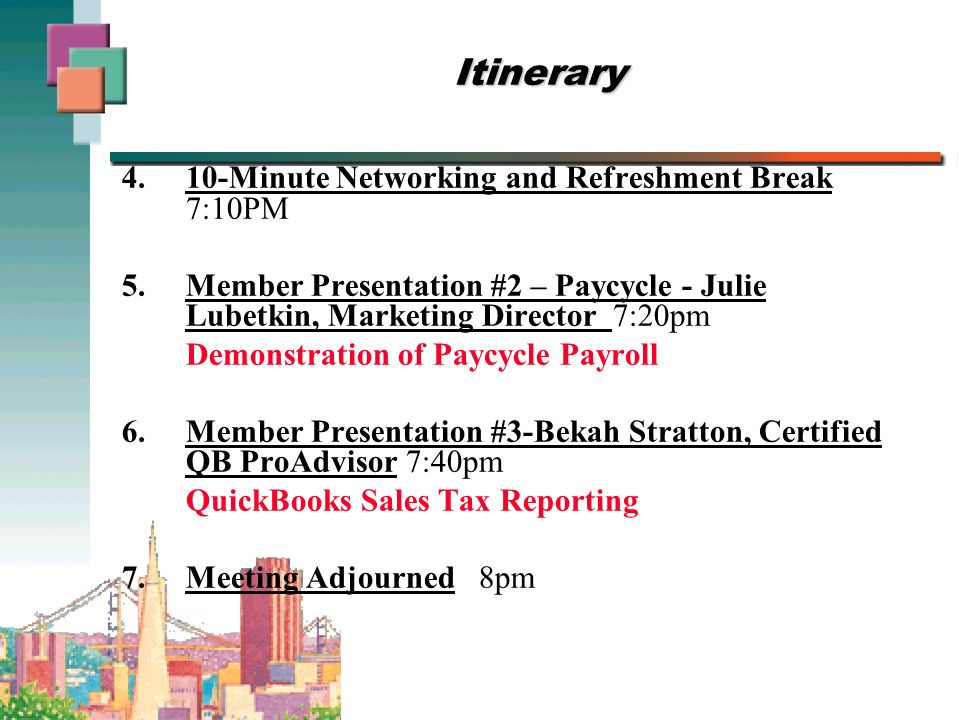 Itinerary 4.10-Minute Networking and Refreshment Break 7:10PM 5.Member Presentation #2 – Paycycle - Julie Lubetkin, Marketing Director 7:20pm Demonstration of Paycycle Payroll 6.Member Presentation #3-Bekah Stratton, Certified QB ProAdvisor 7:40pm QuickBooks Sales Tax Reporting 7.Meeting Adjourned 8pm