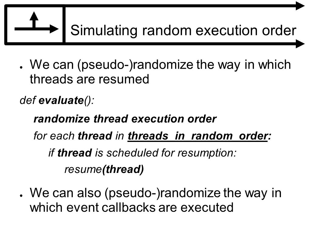 Simulating random execution order We can (pseudo-)randomize the way in which threads are resumed def evaluate(): randomize thread execution order for each thread in threads_in_random_order: if thread is scheduled for resumption: resume(thread) We can also (pseudo-)randomize the way in which event callbacks are executed
