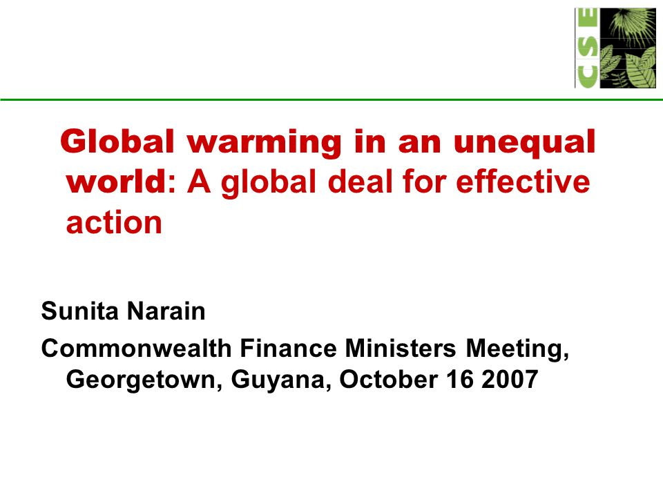 Global warming in an unequal world : A global deal for effective action Sunita Narain Commonwealth Finance Ministers Meeting, Georgetown, Guyana, October 16 2007