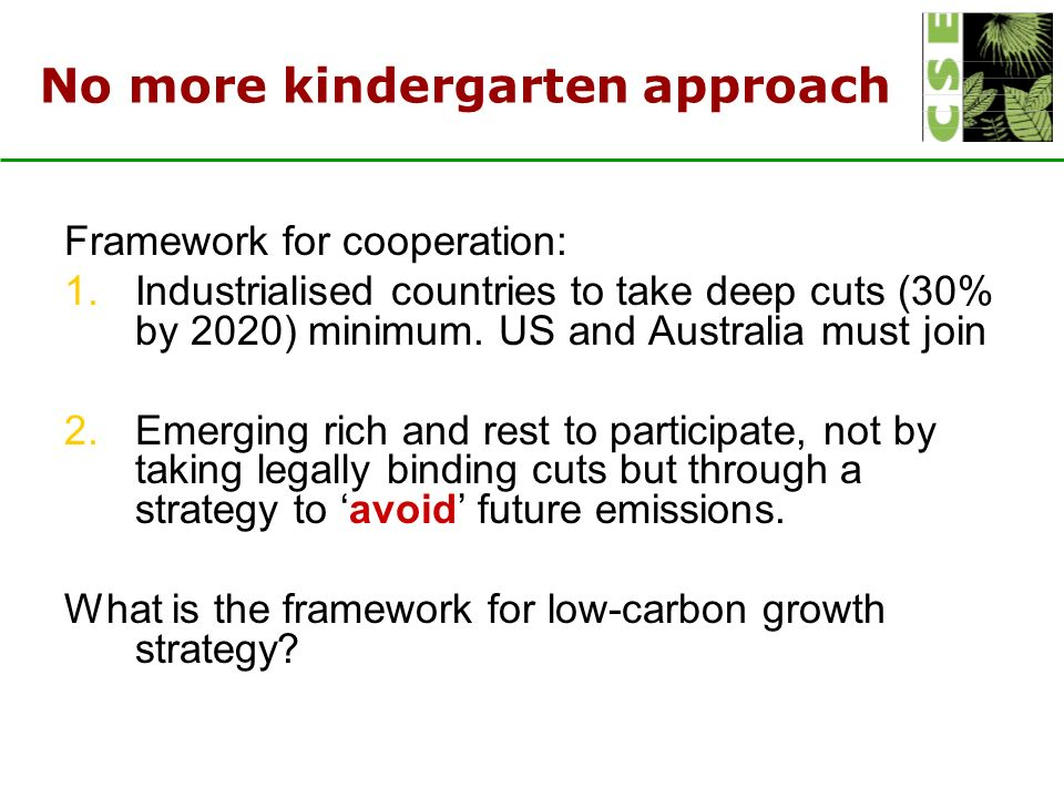 No more kindergarten approach Framework for cooperation: 1.Industrialised countries to take deep cuts (30% by 2020) minimum.
