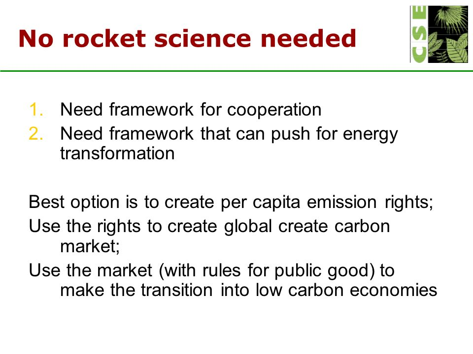 No rocket science needed 1.Need framework for cooperation 2.Need framework that can push for energy transformation Best option is to create per capita emission rights; Use the rights to create global create carbon market; Use the market (with rules for public good) to make the transition into low carbon economies