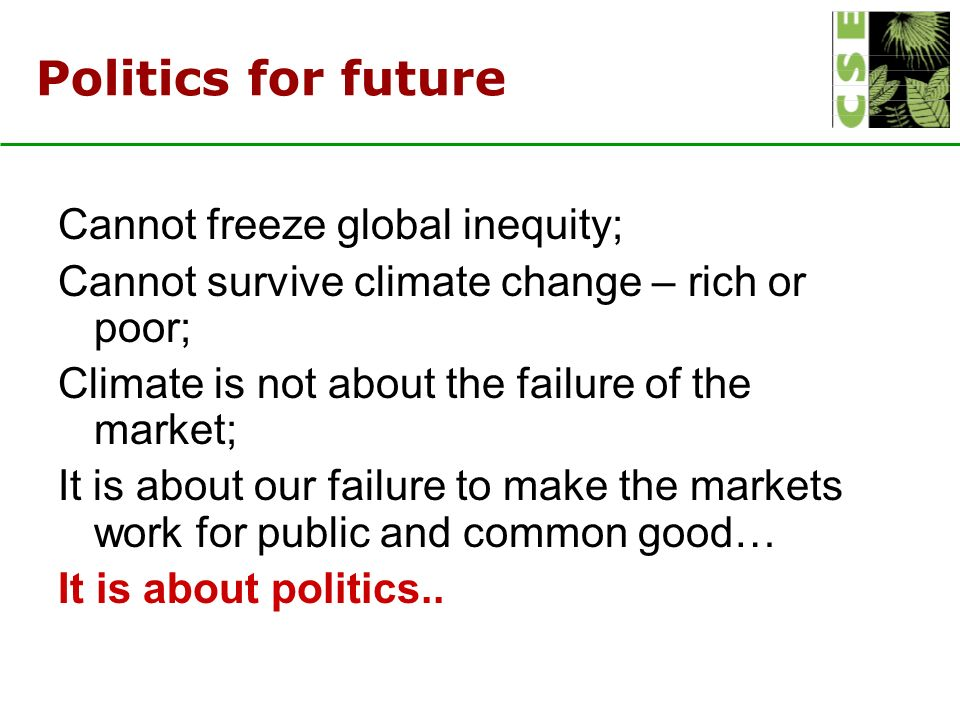 Politics for future Cannot freeze global inequity; Cannot survive climate change – rich or poor; Climate is not about the failure of the market; It is about our failure to make the markets work for public and common good… It is about politics..