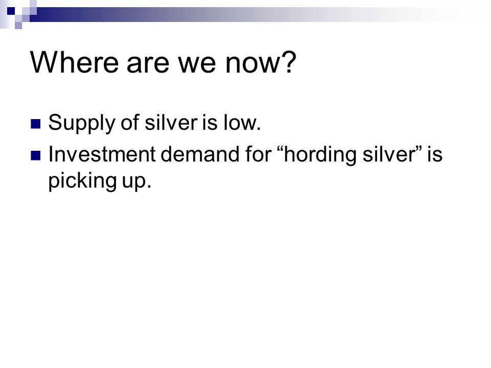 Where are we now Supply of silver is low. Investment demand for hording silver is picking up.