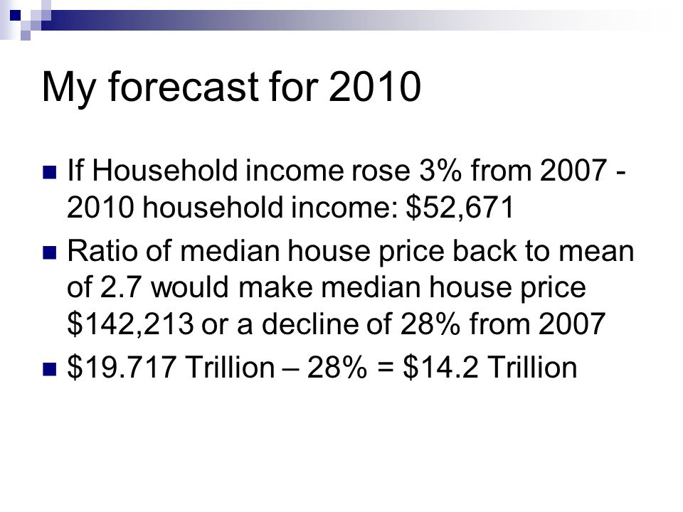 My forecast for 2010 If Household income rose 3% from 2007 - 2010 household income: $52,671 Ratio of median house price back to mean of 2.7 would make median house price $142,213 or a decline of 28% from 2007 $19.717 Trillion – 28% = $14.2 Trillion