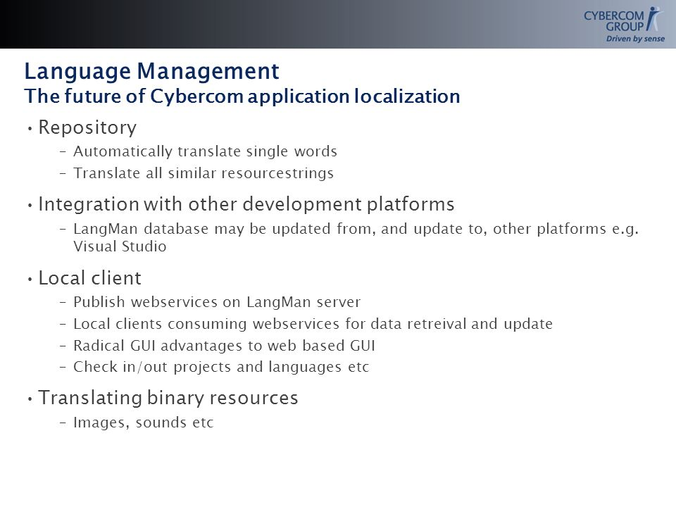 Language Management The future of Cybercom application localization Repository –Automatically translate single words –Translate all similar resourcestrings Integration with other development platforms –LangMan database may be updated from, and update to, other platforms e.g.