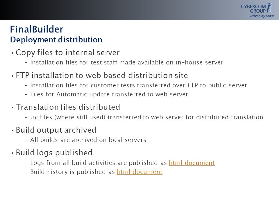 Copy files to internal server –Installation files for test staff made available on in-house server FTP installation to web based distribution site –Installation files for customer tests transferred over FTP to public server –Files for Automatic update transferred to web server Translation files distributed –.rc files (where still used) transferred to web server for distributed translation Build output archived –All builds are archived on local servers Build logs published –Logs from all build activities are published as html documenthtml document –Build history is published as html documenthtml document FinalBuilder Deployment distribution