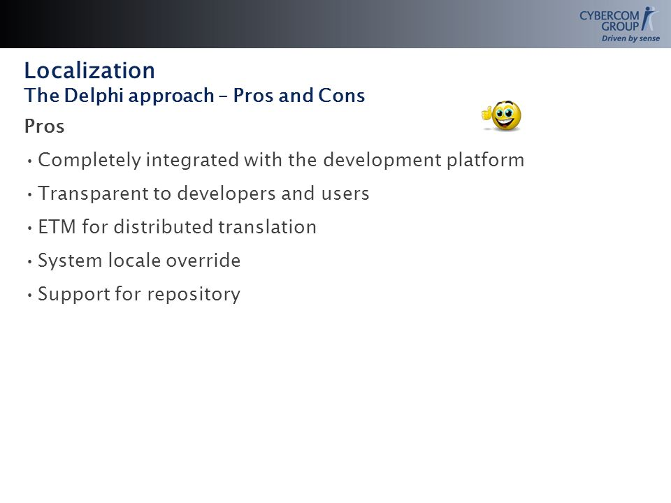 Localization The Delphi approach – Pros and Cons Pros Completely integrated with the development platform Transparent to developers and users ETM for distributed translation System locale override Support for repository