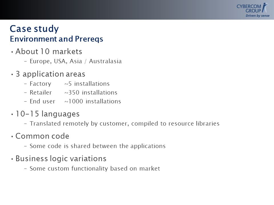Case study Environment and Prereqs About 10 markets –Europe, USA, Asia / Australasia 3 application areas –Factory~5 installations –Retailer~350 installations –End user~1000 installations 10-15 languages –Translated remotely by customer, compiled to resource libraries Common code –Some code is shared between the applications Business logic variations –Some custom functionality based on market