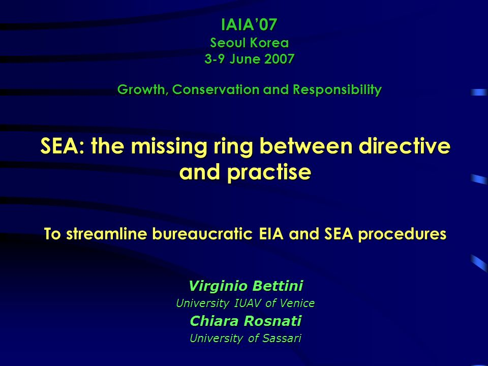 IAIA07 Seoul Korea 3-9 June 2007 Growth, Conservation and Responsibility SEA: the missing ring between directive and practise To streamline bureaucratic EIA and SEA procedures Virginio Bettini University IUAV of Venice Chiara Rosnati University of Sassari