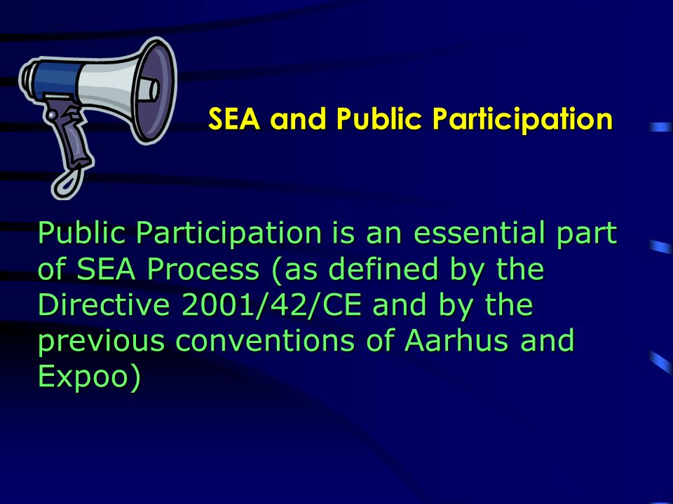 SEA and Public Participation Public Participation is an essential part of SEA Process (as defined by the Directive 2001/42/CE and by the previous conventions of Aarhus and Expoo)