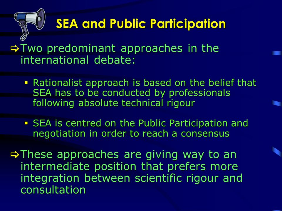 SEA and Public Participation Two predominant approaches in the international debate: Two predominant approaches in the international debate: Rationalist approach is based on the belief that SEA has to be conducted by professionals following absolute technical rigour Rationalist approach is based on the belief that SEA has to be conducted by professionals following absolute technical rigour SEA is centred on the Public Participation and negotiation in order to reach a consensus SEA is centred on the Public Participation and negotiation in order to reach a consensus These approaches are giving way to an intermediate position that prefers more integration between scientific rigour and consultation These approaches are giving way to an intermediate position that prefers more integration between scientific rigour and consultation