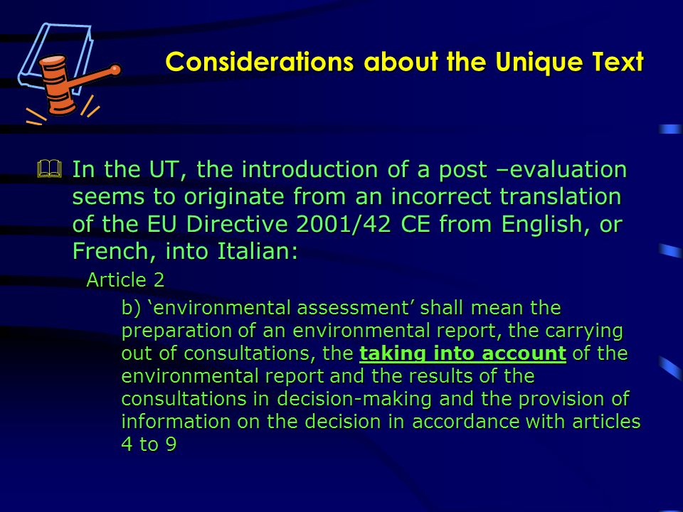 Considerations about the Unique Text In the UT, the introduction of a post –evaluation seems to originate from an incorrect translation of the EU Directive 2001/42 CE from English, or French, into Italian: In the UT, the introduction of a post –evaluation seems to originate from an incorrect translation of the EU Directive 2001/42 CE from English, or French, into Italian: Article 2 b) environmental assessment shall mean the preparation of an environmental report, the carrying out of consultations, the taking into account of the environmental report and the results of the consultations in decision-making and the provision of information on the decision in accordance with articles 4 to 9