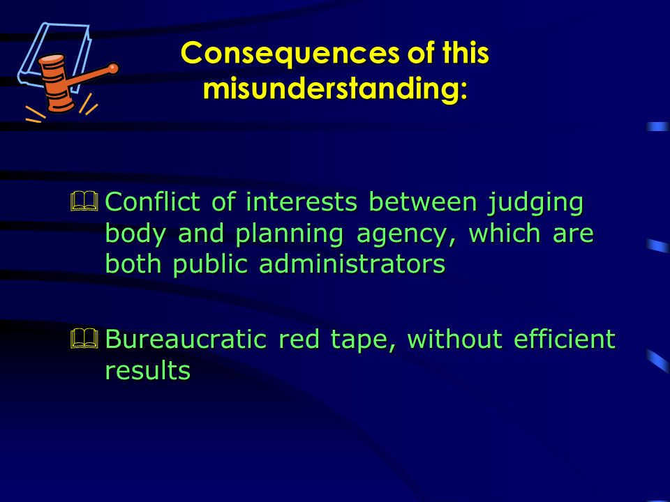 Consequences of this misunderstanding: Conflict of interests between judging body and planning agency, which are both public administrators Conflict of interests between judging body and planning agency, which are both public administrators Bureaucratic red tape, without efficient results Bureaucratic red tape, without efficient results