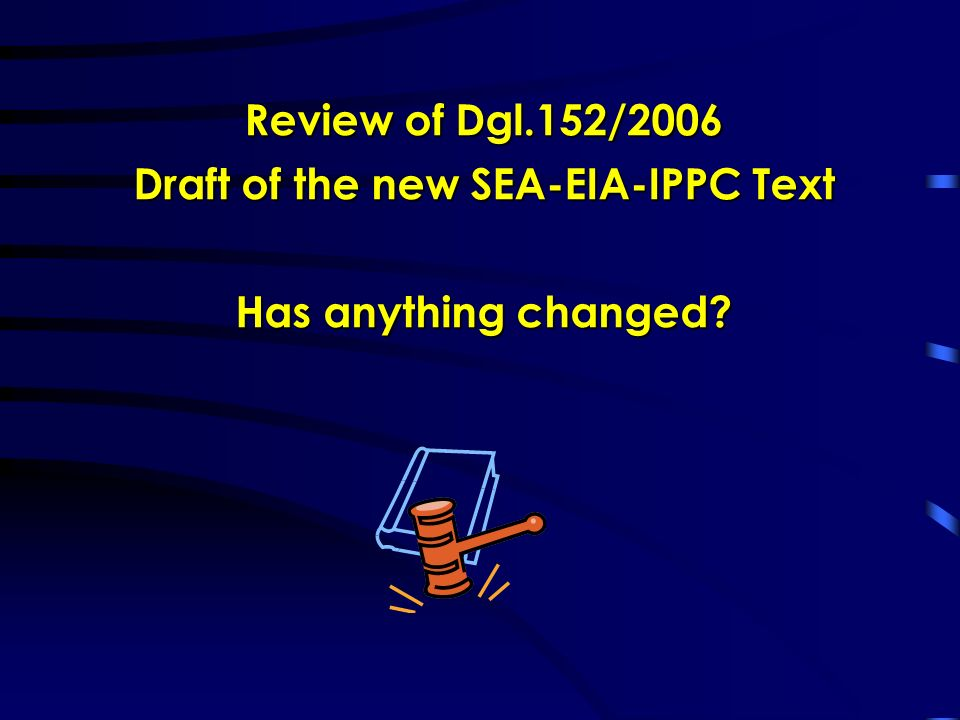 Review of Dgl.152/2006 Draft of the new SEA-EIA-IPPC Text Has anything changed