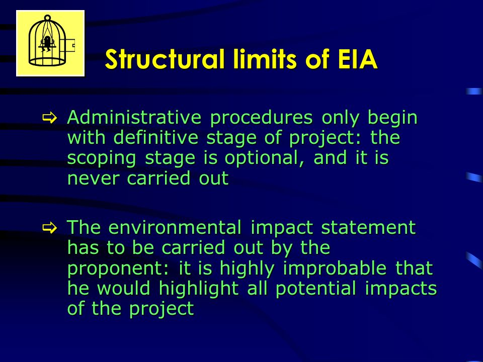 Structural limits of EIA Administrative procedures only begin with definitive stage of project: the scoping stage is optional, and it is never carried out Administrative procedures only begin with definitive stage of project: the scoping stage is optional, and it is never carried out The environmental impact statement has to be carried out by the proponent: it is highly improbable that he would highlight all potential impacts of the project The environmental impact statement has to be carried out by the proponent: it is highly improbable that he would highlight all potential impacts of the project