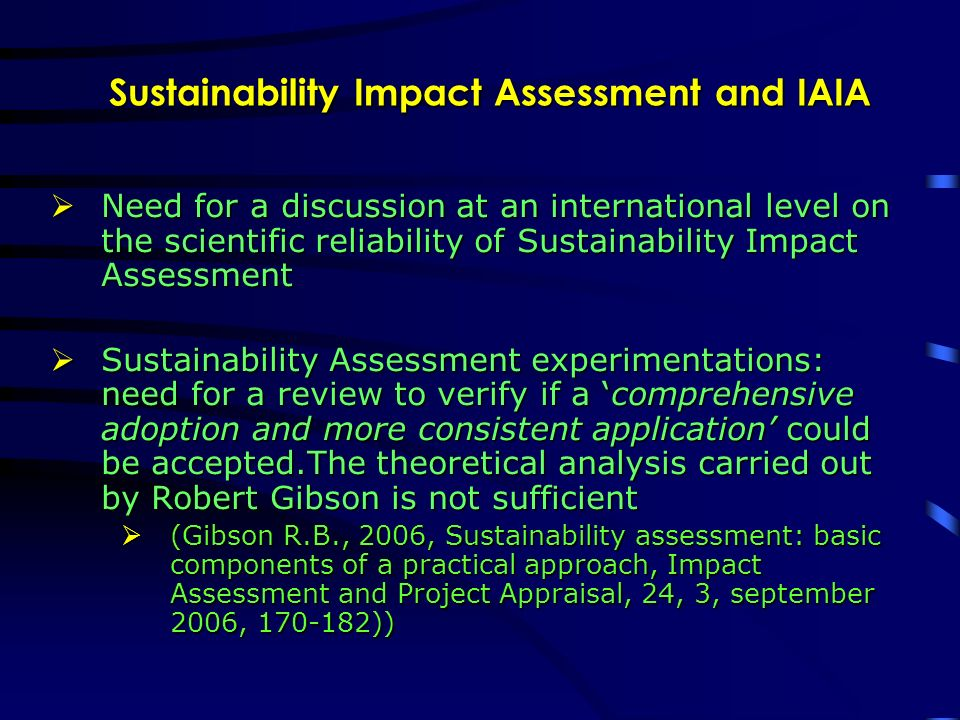 Sustainability Impact Assessment and IAIA Need for a discussion at an international level on the scientific reliability of Sustainability Impact Assessment Need for a discussion at an international level on the scientific reliability of Sustainability Impact Assessment Sustainability Assessment experimentations: need for a review to verify if a comprehensive adoption and more consistent application could be accepted.The theoretical analysis carried out by Robert Gibson is not sufficient Sustainability Assessment experimentations: need for a review to verify if a comprehensive adoption and more consistent application could be accepted.The theoretical analysis carried out by Robert Gibson is not sufficient (Gibson R.B., 2006, Sustainability assessment: basic components of a practical approach, Impact Assessment and Project Appraisal, 24, 3, september 2006, 170-182)) (Gibson R.B., 2006, Sustainability assessment: basic components of a practical approach, Impact Assessment and Project Appraisal, 24, 3, september 2006, 170-182))