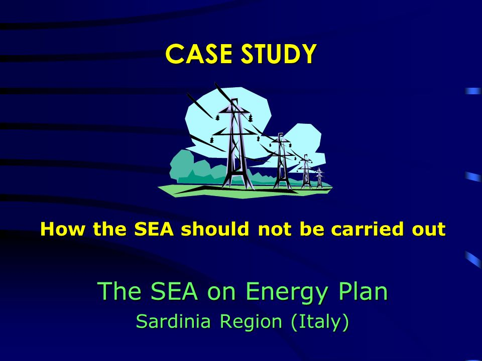 CASE STUDY How the SEA should not be carried out The SEA on Energy Plan Sardinia Region (Italy)