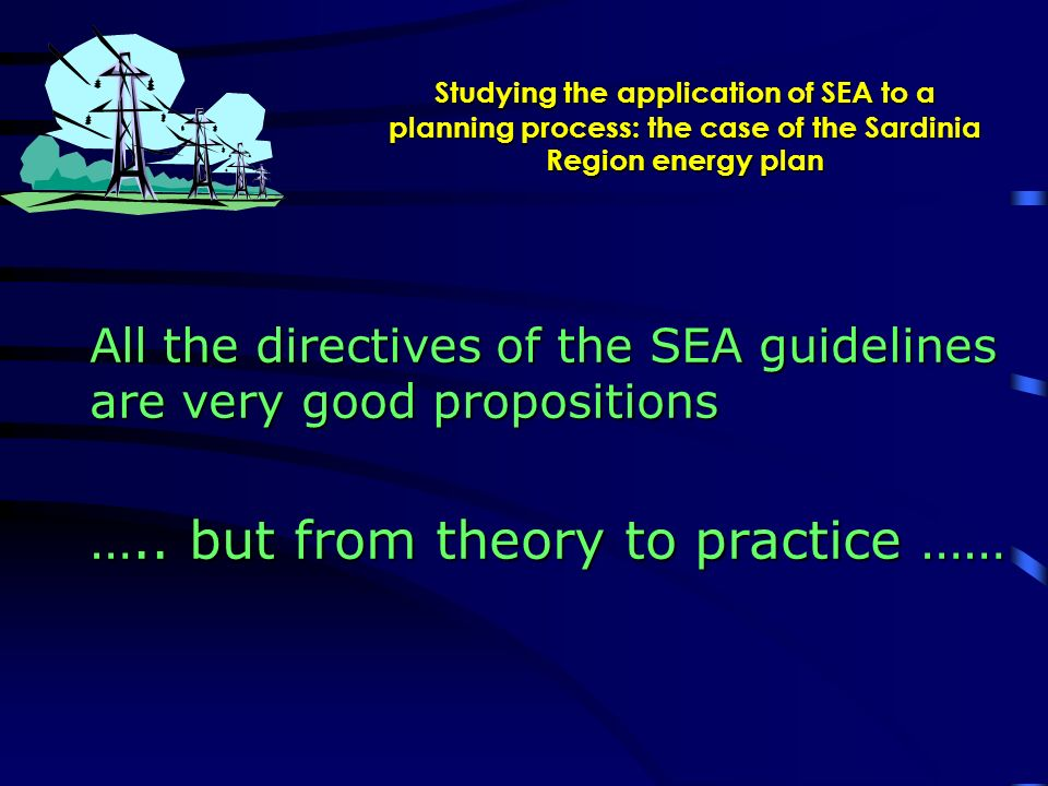 Studying the application of SEA to a planning process: the case of the Sardinia Region energy plan All the directives of the SEA guidelines are very good propositions …..