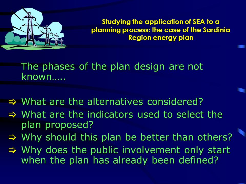 Studying the application of SEA to a planning process: the case of the Sardinia Region energy plan The phases of the plan design are not known…..