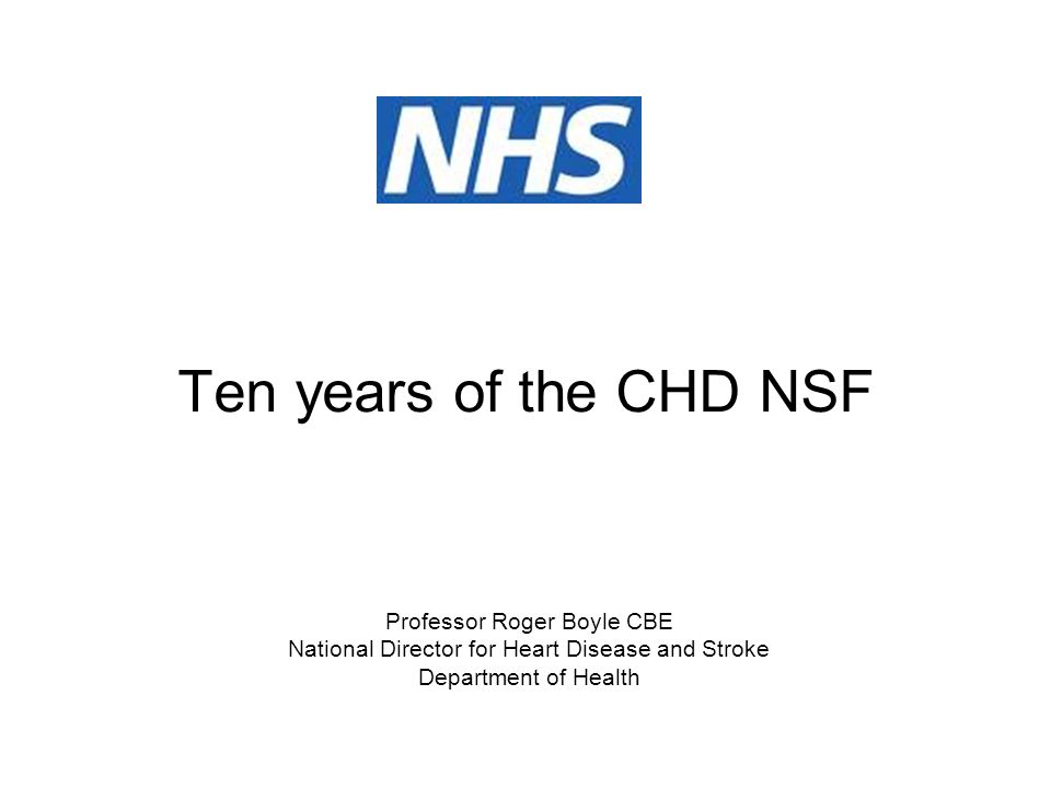 Ten years of the CHD NSF Professor Roger Boyle CBE National Director for Heart Disease and Stroke Department of Health
