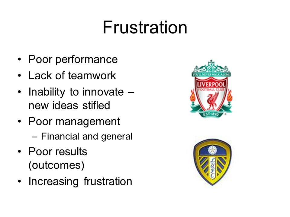 Frustration Poor performance Lack of teamwork Inability to innovate – new ideas stifled Poor management –Financial and general Poor results (outcomes) Increasing frustration