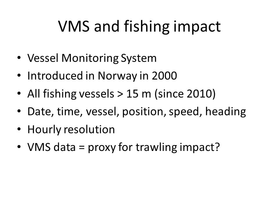 VMS and fishing impact Vessel Monitoring System Introduced in Norway in 2000 All fishing vessels > 15 m (since 2010) Date, time, vessel, position, speed, heading Hourly resolution VMS data = proxy for trawling impact