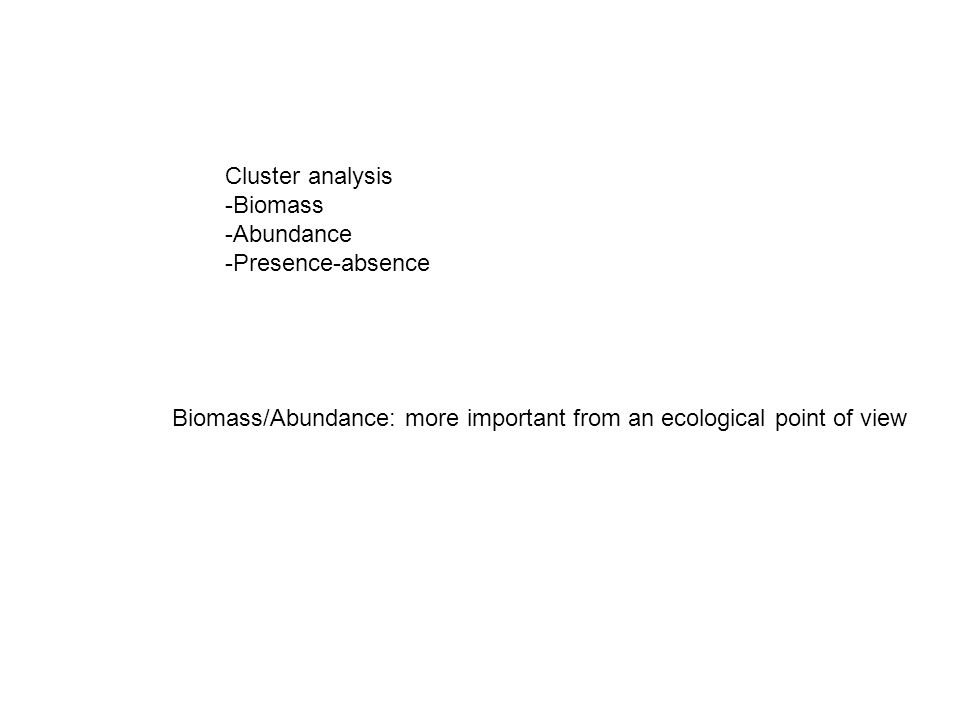 Cluster analysis -Biomass -Abundance -Presence-absence Biomass/Abundance: more important from an ecological point of view