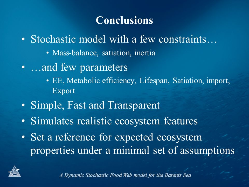 A Dynamic Stochastic Food Web model for the Barents Sea Conclusions Stochastic model with a few constraints… Mass-balance, satiation, inertia …and few parameters EE, Metabolic efficiency, Lifespan, Satiation, import, Export Simple, Fast and Transparent Simulates realistic ecosystem features Set a reference for expected ecosystem properties under a minimal set of assumptions