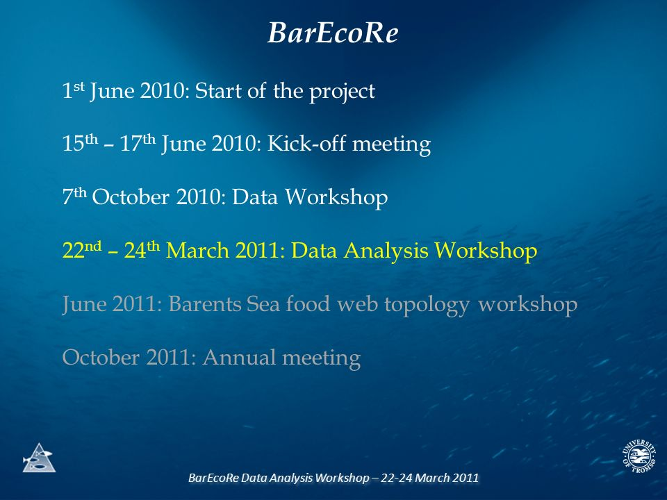 BarEcoRe Data Analysis Workshop – 22-24 March 2011 1 st June 2010: Start of the project 15 th – 17 th June 2010: Kick-off meeting 7 th October 2010: Data Workshop 22 nd – 24 th March 2011: Data Analysis Workshop June 2011: Barents Sea food web topology workshop October 2011: Annual meeting BarEcoRe