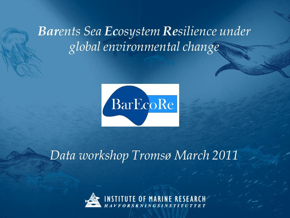 Bar ents Sea Ec osystem Re silience under global environmental change Data workshop Tromsø March 2011