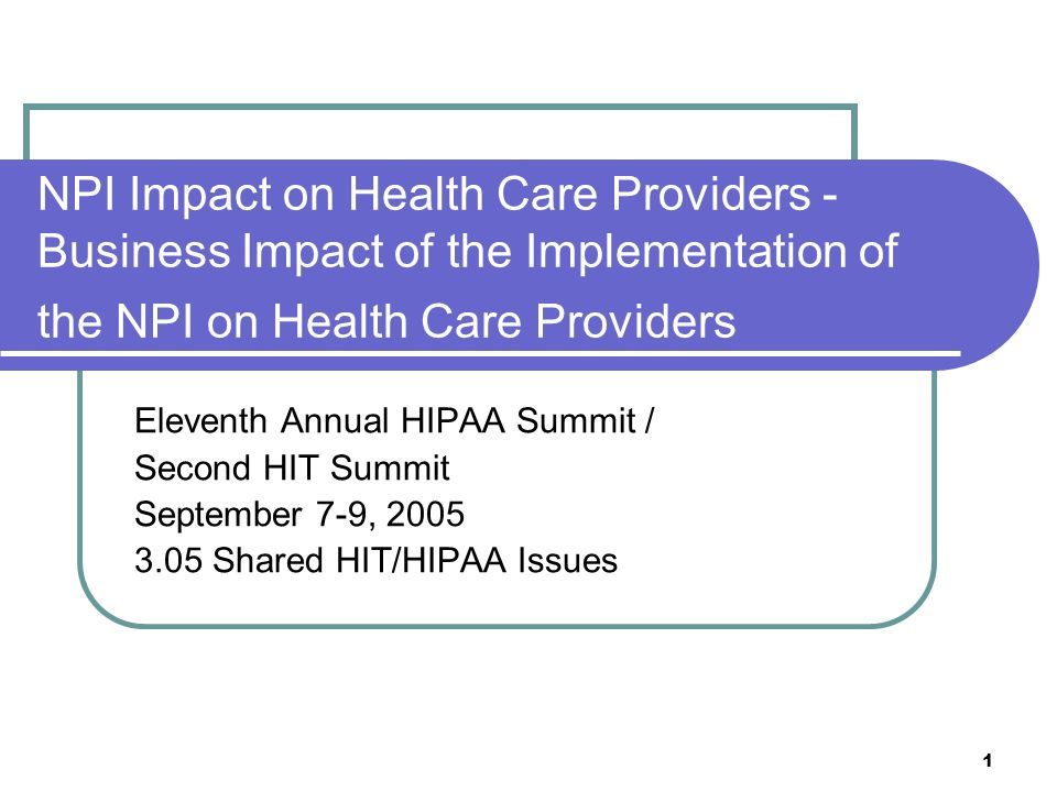 1 NPI Impact on Health Care Providers - Business Impact of the Implementation of the NPI on Health Care Providers Eleventh Annual HIPAA Summit / Second HIT Summit September 7-9, 2005 3.05 Shared HIT/HIPAA Issues