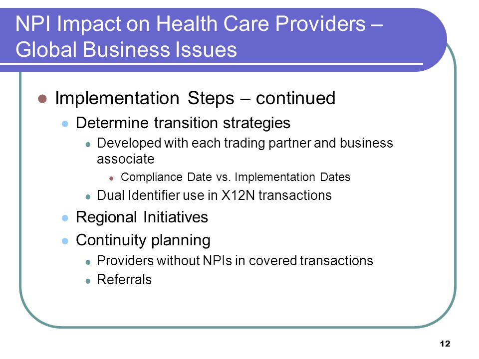 12 NPI Impact on Health Care Providers – Global Business Issues Implementation Steps – continued Determine transition strategies Developed with each trading partner and business associate Compliance Date vs.