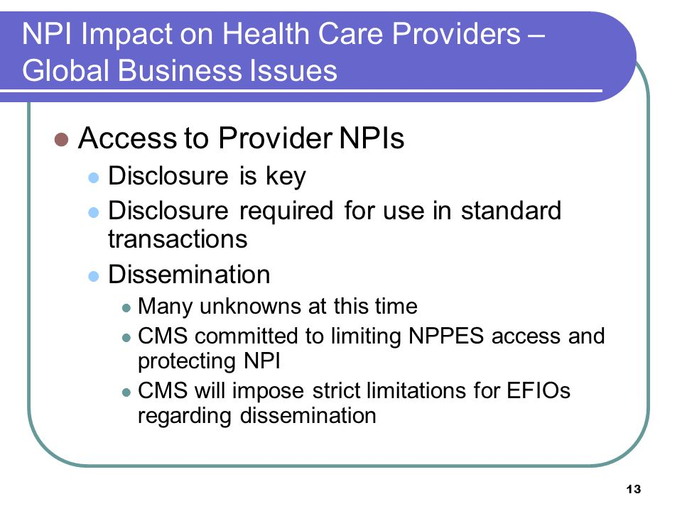 13 NPI Impact on Health Care Providers – Global Business Issues Access to Provider NPIs Disclosure is key Disclosure required for use in standard transactions Dissemination Many unknowns at this time CMS committed to limiting NPPES access and protecting NPI CMS will impose strict limitations for EFIOs regarding dissemination