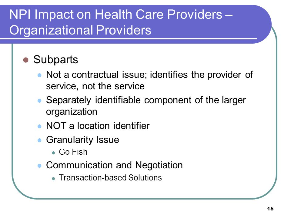 15 NPI Impact on Health Care Providers – Organizational Providers Subparts Not a contractual issue; identifies the provider of service, not the service Separately identifiable component of the larger organization NOT a location identifier Granularity Issue Go Fish Communication and Negotiation Transaction-based Solutions