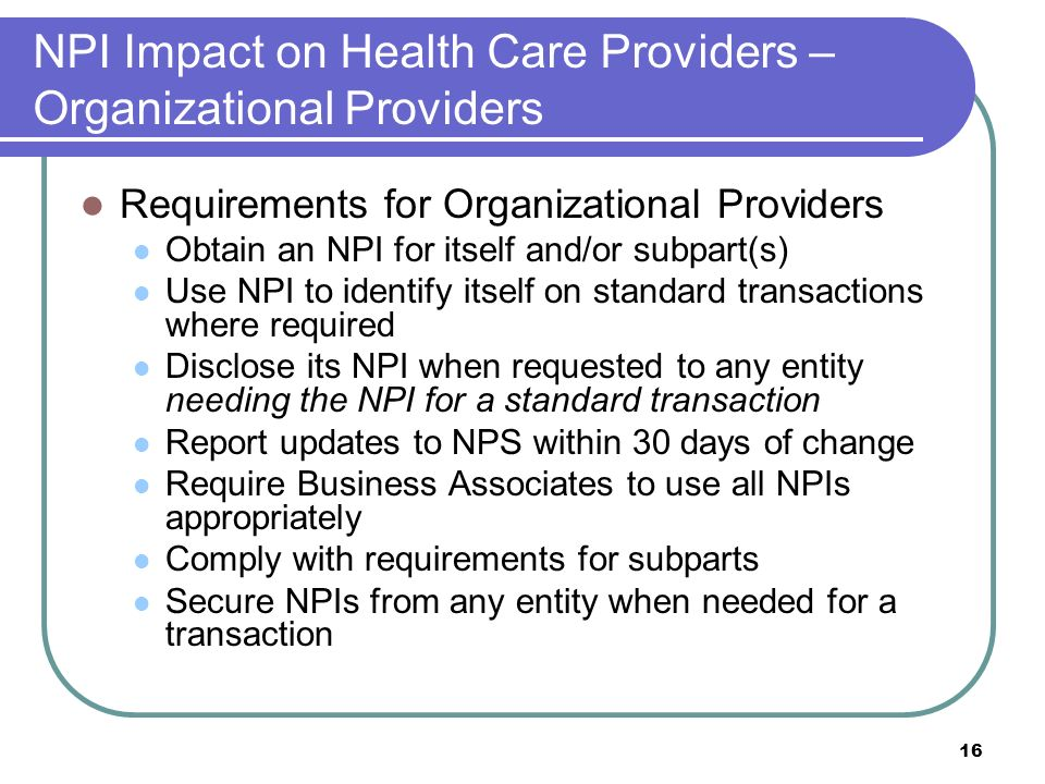 16 NPI Impact on Health Care Providers – Organizational Providers Requirements for Organizational Providers Obtain an NPI for itself and/or subpart(s) Use NPI to identify itself on standard transactions where required Disclose its NPI when requested to any entity needing the NPI for a standard transaction Report updates to NPS within 30 days of change Require Business Associates to use all NPIs appropriately Comply with requirements for subparts Secure NPIs from any entity when needed for a transaction