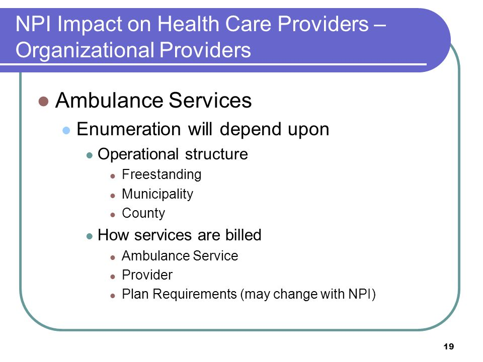 19 NPI Impact on Health Care Providers – Organizational Providers Ambulance Services Enumeration will depend upon Operational structure Freestanding Municipality County How services are billed Ambulance Service Provider Plan Requirements (may change with NPI)