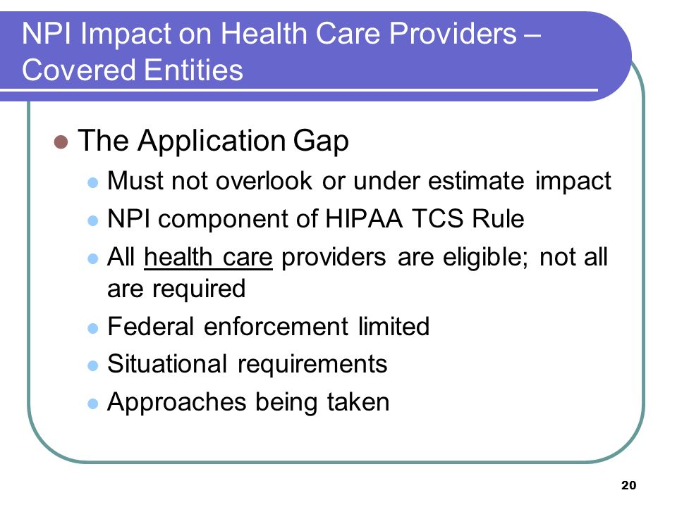 20 NPI Impact on Health Care Providers – Covered Entities The Application Gap Must not overlook or under estimate impact NPI component of HIPAA TCS Rule All health care providers are eligible; not all are required Federal enforcement limited Situational requirements Approaches being taken