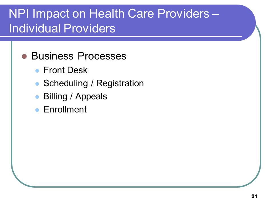 21 NPI Impact on Health Care Providers – Individual Providers Business Processes Front Desk Scheduling / Registration Billing / Appeals Enrollment